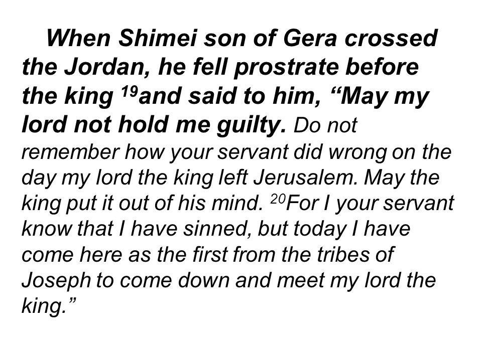 When Shimei son of Gera crossed the Jordan, he fell prostrate before the king 19 and said to him, May my lord not hold me guilty.