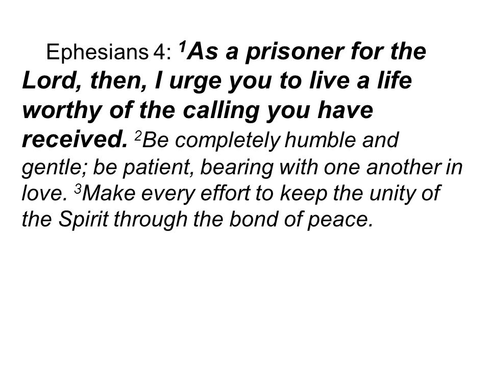 Ephesians 4: 1 As a prisoner for the Lord, then, I urge you to live a life worthy of the calling you have received.