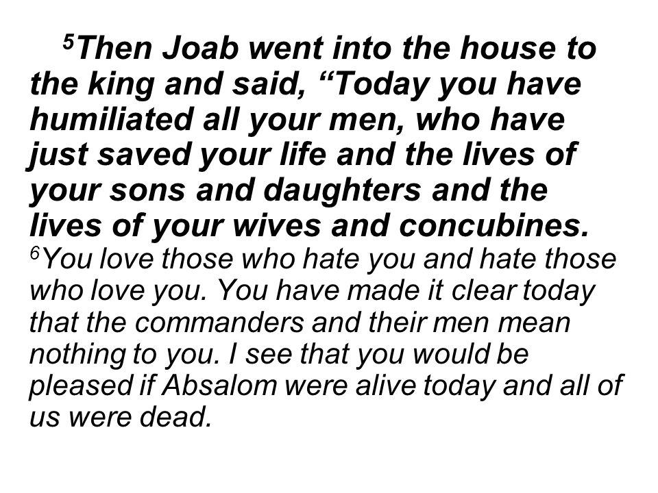 5 Then Joab went into the house to the king and said, Today you have humiliated all your men, who have just saved your life and the lives of your sons and daughters and the lives of your wives and concubines.