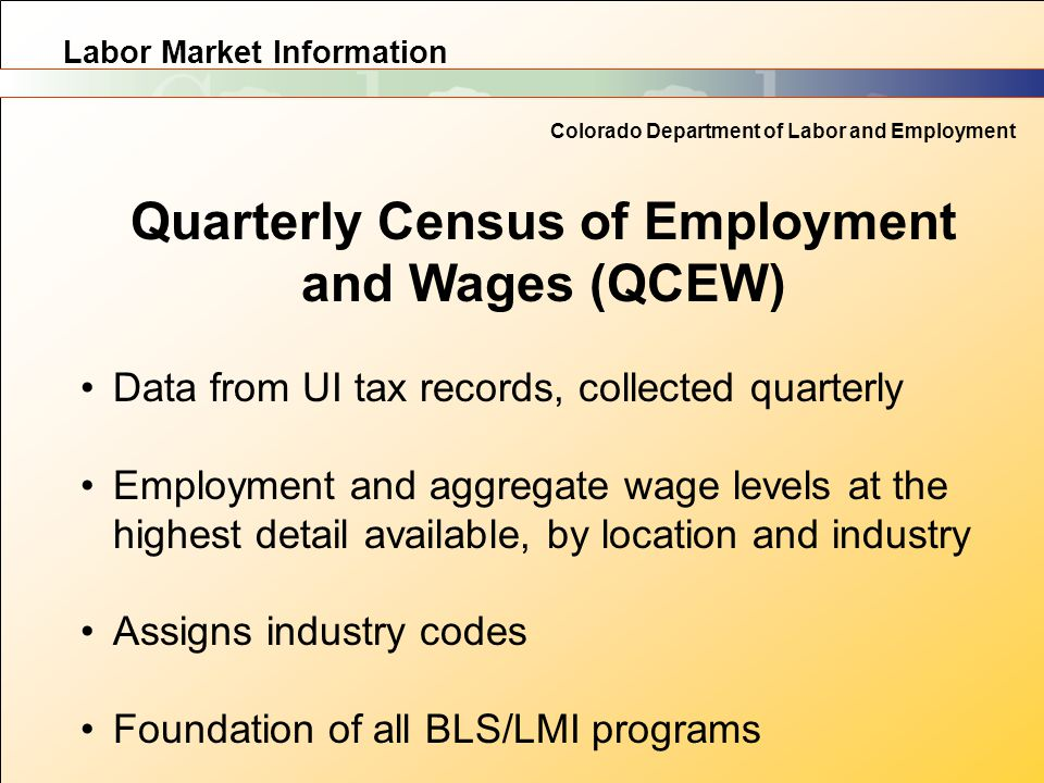 Labor Market Information Colorado Department of Labor and Employment Quarterly Census of Employment and Wages (QCEW) Data from UI tax records, collect