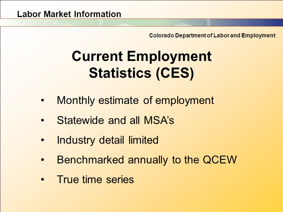 Labor Market Information Colorado Department of Labor and Employment Current Employment Statistics (CES) Monthly estimate of employment Statewide and all MSA's Industry detail limited Benchmarked annually to the QCEW True time series