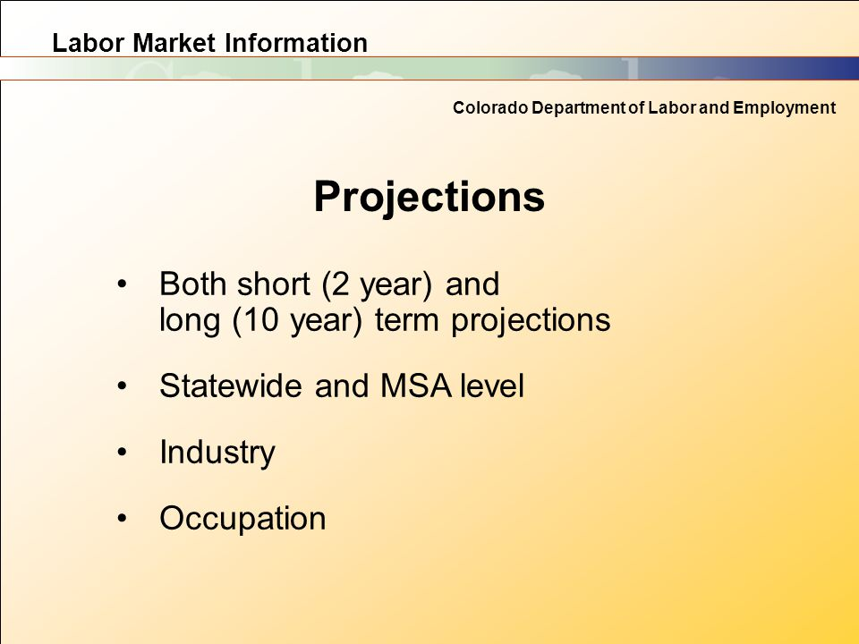 Labor Market Information Colorado Department of Labor and Employment Projections Both short (2 year) and long (10 year) term projections Statewide and