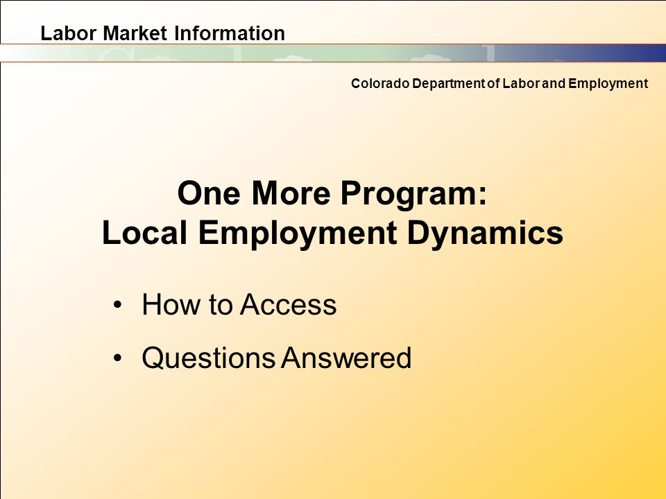 Labor Market Information Colorado Department of Labor and Employment One More Program: Local Employment Dynamics How to Access Questions Answered