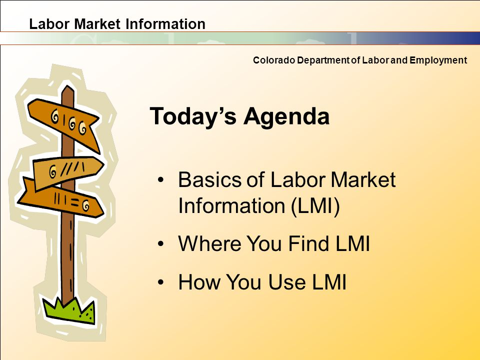 Labor Market Information Colorado Department of Labor and Employment Today's Agenda Basics of Labor Market Information (LMI) Where You Find LMI How Yo