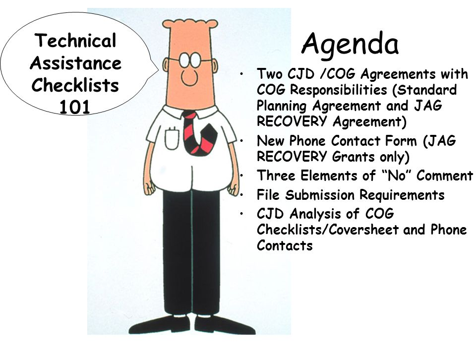 Technical Assistance Checklists 101 Agenda Two CJD /COG Agreements with COG Responsibilities (Standard Planning Agreement and JAG RECOVERY Agreement) New Phone Contact Form (JAG RECOVERY Grants only) Three Elements of No Comment File Submission Requirements CJD Analysis of COG Checklists/Coversheet and Phone Contacts