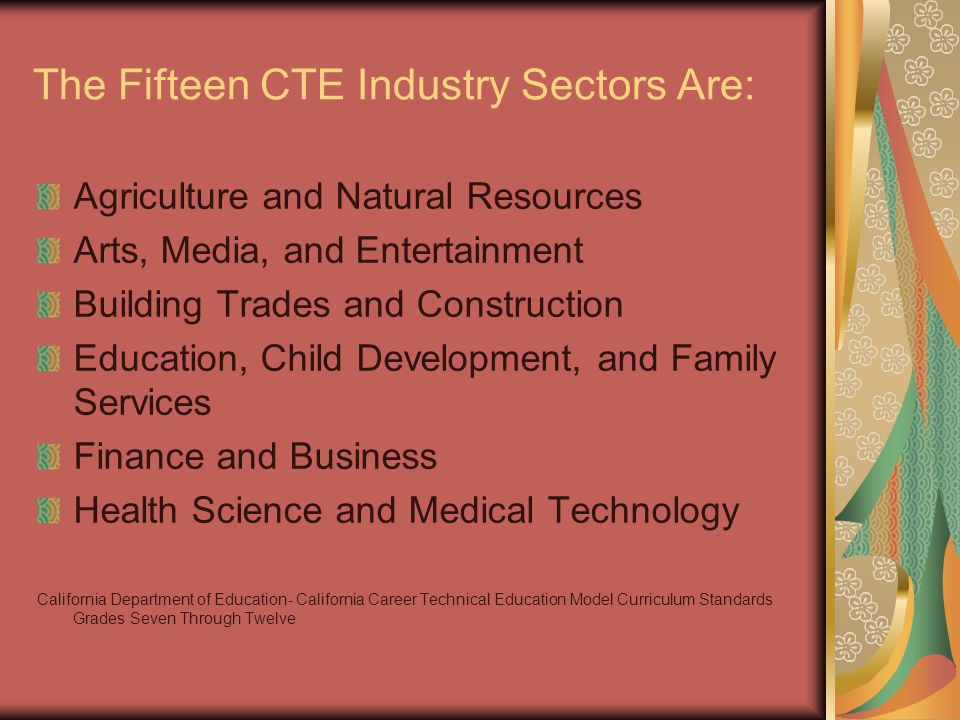 The Fifteen CTE Industry Sectors Are: Agriculture and Natural Resources Arts, Media, and Entertainment Building Trades and Construction Education, Child Development, and Family Services Finance and Business Health Science and Medical Technology California Department of Education- California Career Technical Education Model Curriculum Standards Grades Seven Through Twelve
