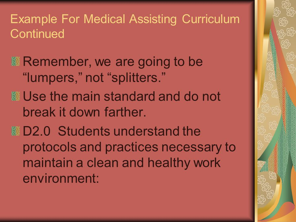 Example For Medical Assisting Curriculum Continued Remember, we are going to be lumpers, not splitters. Use the main standard and do not break it down farther.