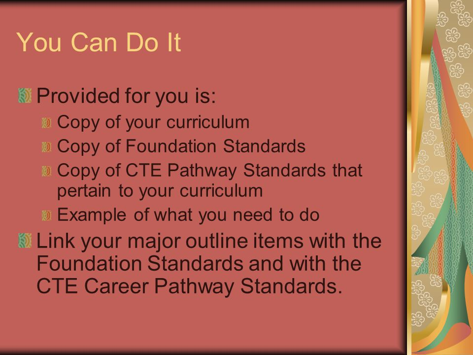 You Can Do It Provided for you is: Copy of your curriculum Copy of Foundation Standards Copy of CTE Pathway Standards that pertain to your curriculum Example of what you need to do Link your major outline items with the Foundation Standards and with the CTE Career Pathway Standards.
