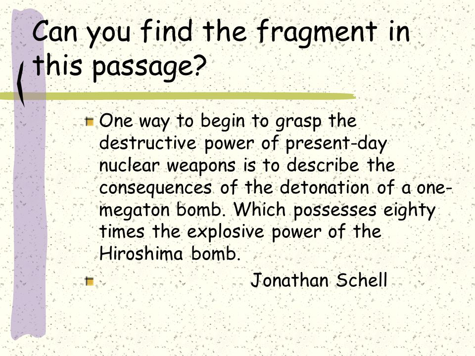 Can you find the fragment in this passage? One way to begin to grasp the destructive power of present-day nuclear weapons is to describe the consequen