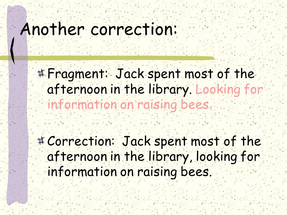 Another correction: Fragment: Jack spent most of the afternoon in the library. Looking for information on raising bees. Correction: Jack spent most of