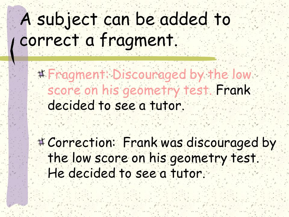 A subject can be added to correct a fragment. Fragment: Discouraged by the low score on his geometry test. Frank decided to see a tutor. Correction: F