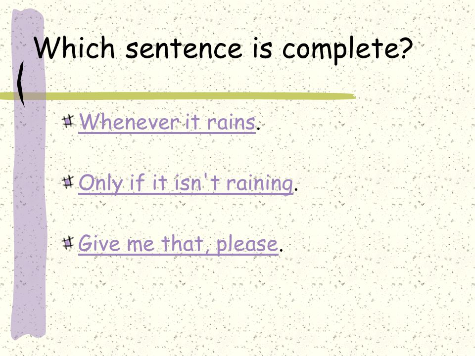 Which sentence is complete. Whenever it rainsWhenever it rains.