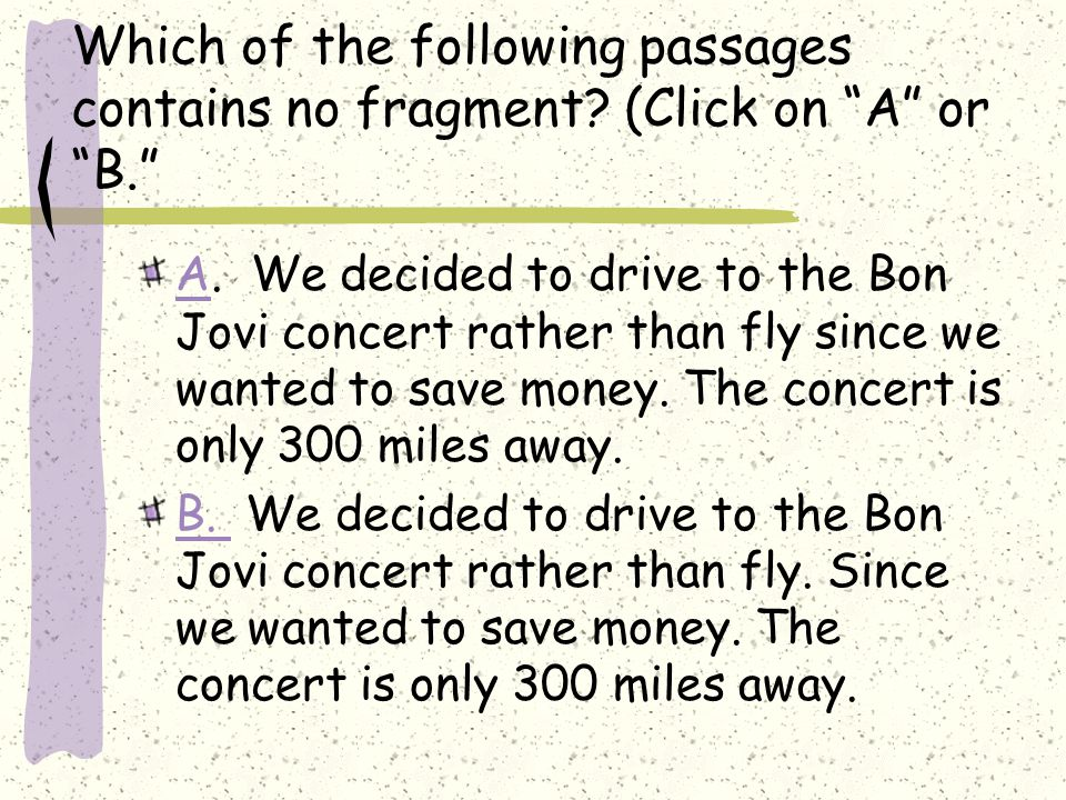 """Which of the following passages contains no fragment? (Click on """"A"""" or """"B."""" AA. We decided to drive to the Bon Jovi concert rather than fly since we w"""