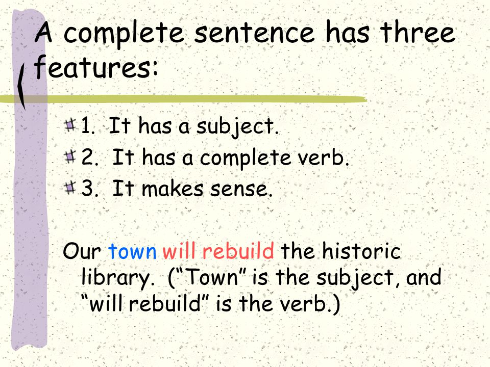 A complete sentence has three features: 1. It has a subject.