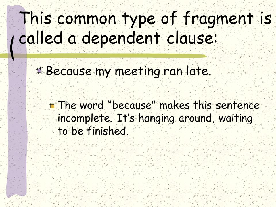 This common type of fragment is called a dependent clause: Because my meeting ran late.