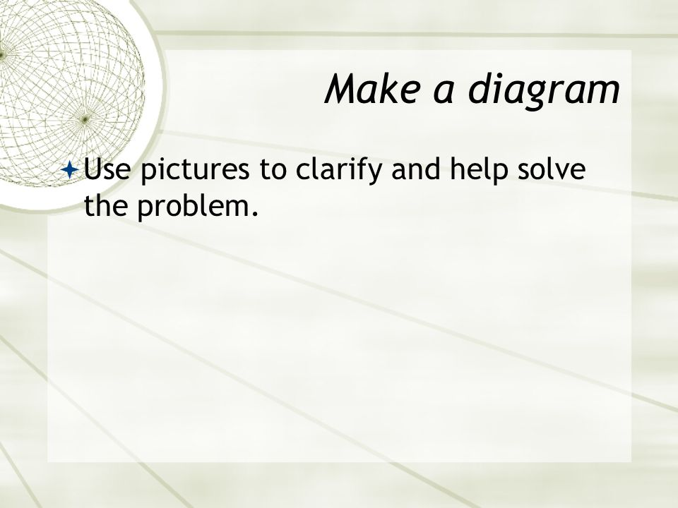 Make a diagram  Use pictures to clarify and help solve the problem.