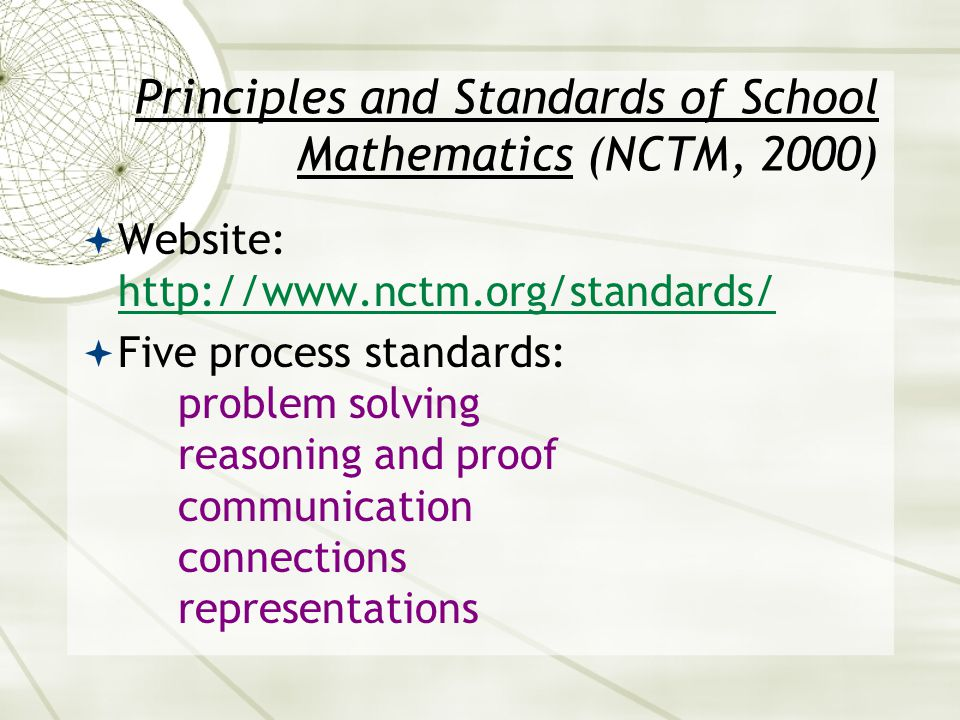 Principles and Standards of School Mathematics (NCTM, 2000)  Website: http://www.nctm.org/standards/ http://www.nctm.org/standards/  Five process st