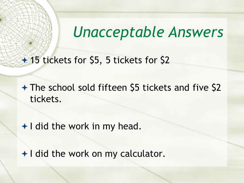 Unacceptable Answers  15 tickets for $5, 5 tickets for $2  The school sold fifteen $5 tickets and five $2 tickets.  I did the work in my head.  I