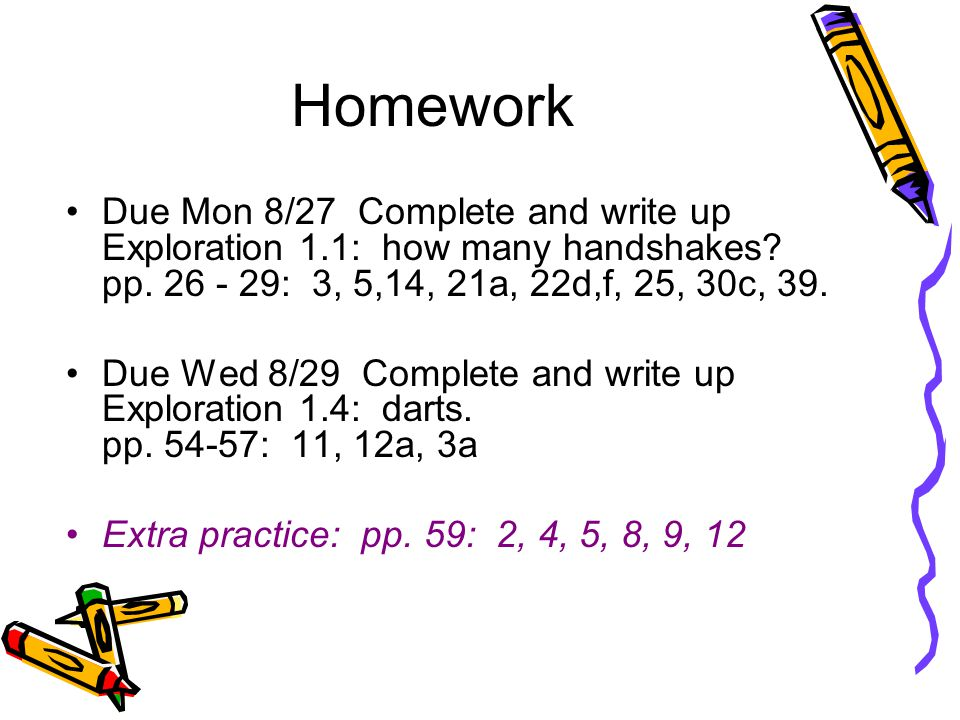 Homework Due Mon 8/27 Complete and write up Exploration 1.1: how many handshakes? pp. 26 - 29: 3, 5,14, 21a, 22d,f, 25, 30c, 39. Due Wed 8/29 Complete