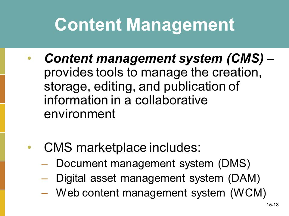 15-18 Content Management Content management system (CMS) – provides tools to manage the creation, storage, editing, and publication of information in a collaborative environment CMS marketplace includes: –Document management system (DMS) –Digital asset management system (DAM) –Web content management system (WCM)