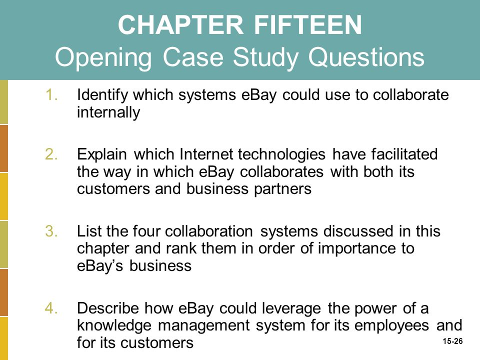 15-26 CHAPTER FIFTEEN Opening Case Study Questions 1.Identify which systems eBay could use to collaborate internally 2.Explain which Internet technologies have facilitated the way in which eBay collaborates with both its customers and business partners 3.List the four collaboration systems discussed in this chapter and rank them in order of importance to eBay's business 4.Describe how eBay could leverage the power of a knowledge management system for its employees and for its customers