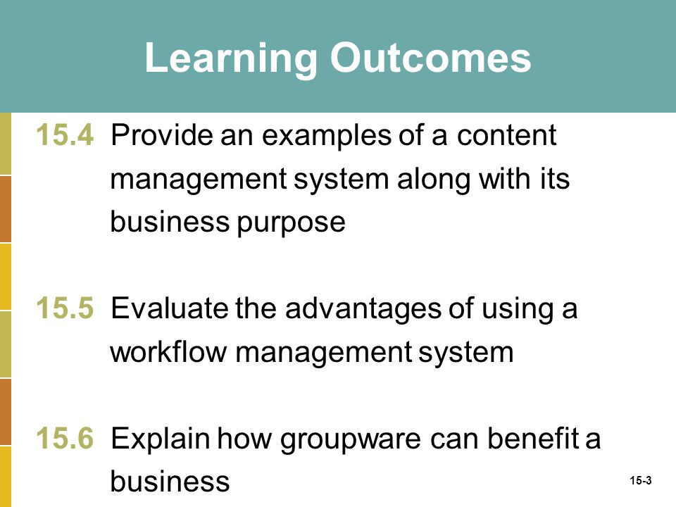 15-3 Learning Outcomes 15.4 Provide an examples of a content management system along with its business purpose 15.5 Evaluate the advantages of using a workflow management system 15.6 Explain how groupware can benefit a business