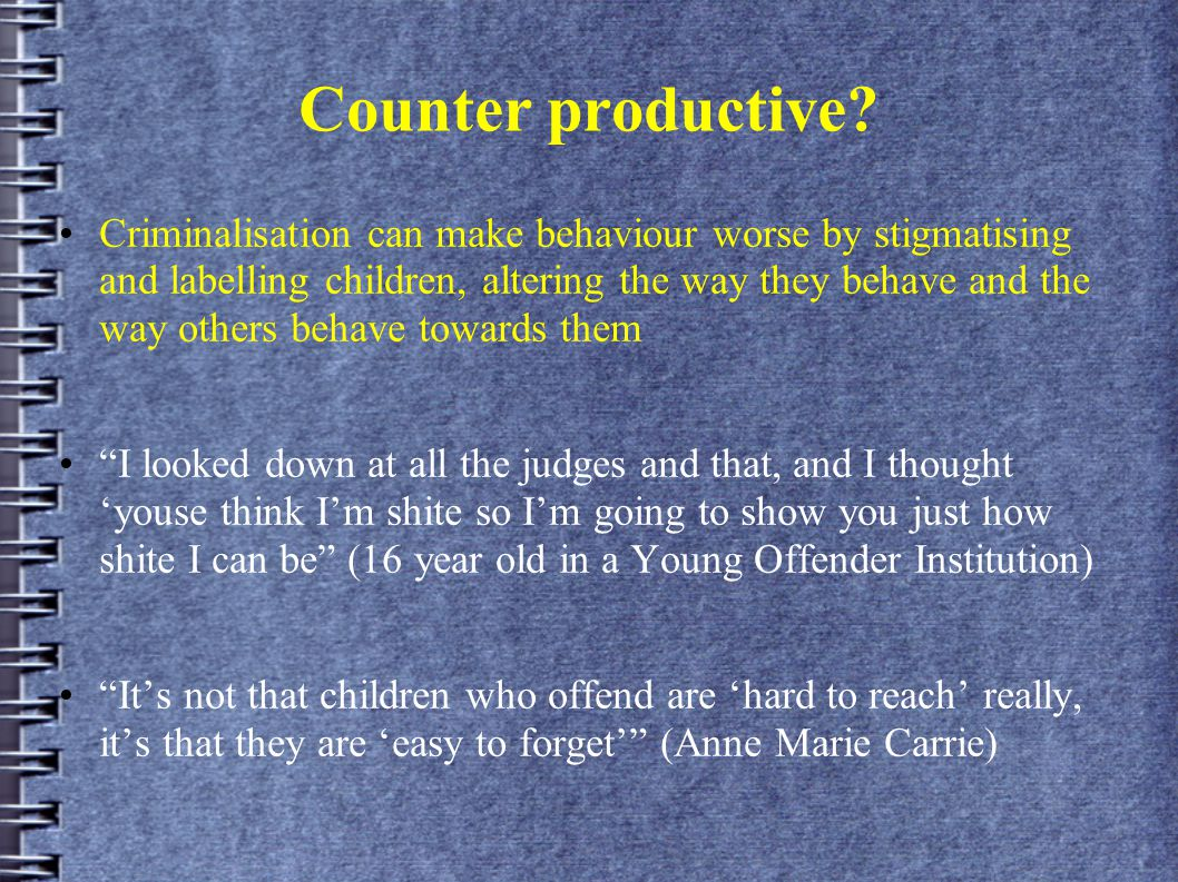 Counter productive? Criminalisation can make behaviour worse by stigmatising and labelling children, altering the way they behave and the way others b