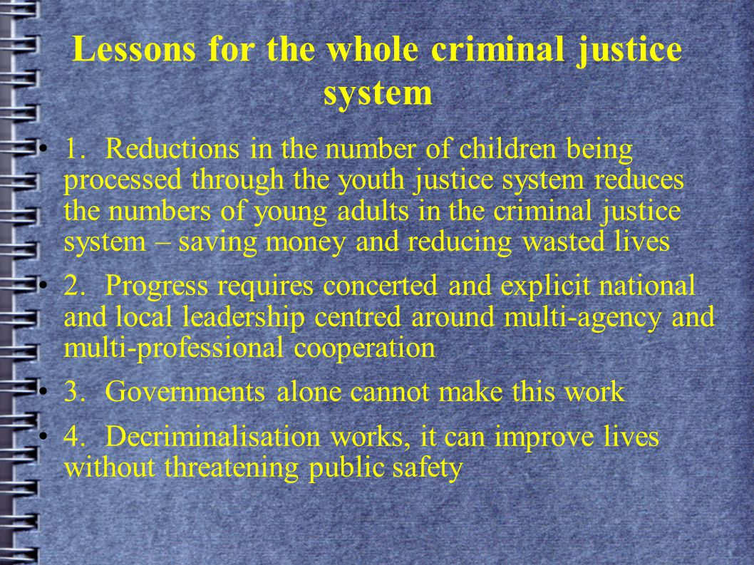 Lessons for the whole criminal justice system 1.Reductions in the number of children being processed through the youth justice system reduces the numbers of young adults in the criminal justice system – saving money and reducing wasted lives 2.Progress requires concerted and explicit national and local leadership centred around multi-agency and multi-professional cooperation 3.Governments alone cannot make this work 4.Decriminalisation works, it can improve lives without threatening public safety
