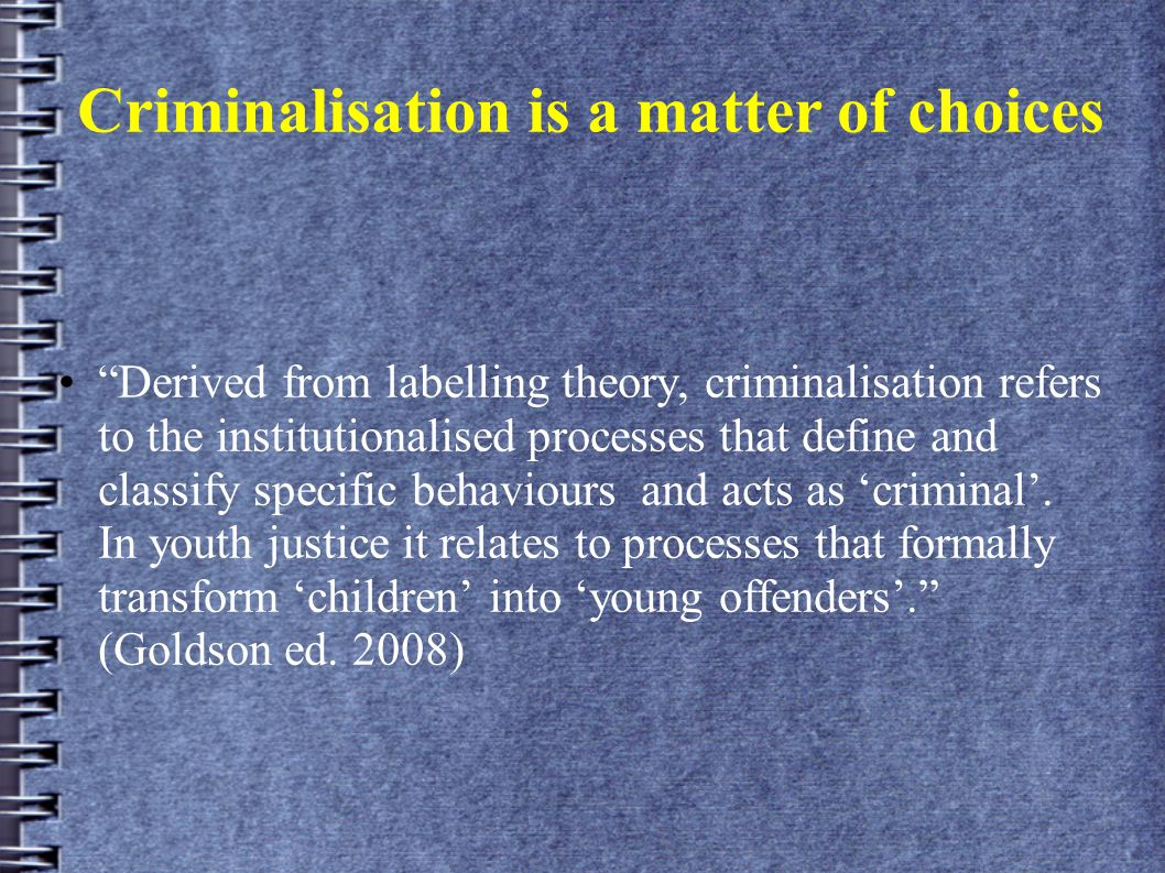 """Criminalisation is a matter of choices """"Derived from labelling theory, criminalisation refers to the institutionalised processes that define and class"""