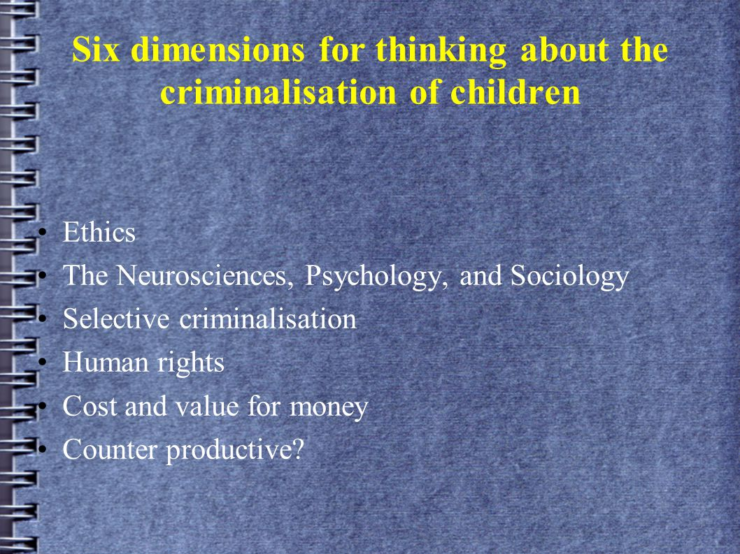 Six dimensions for thinking about the criminalisation of children Ethics The Neurosciences, Psychology, and Sociology Selective criminalisation Human rights Cost and value for money Counter productive?
