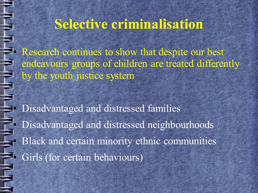 Selective criminalisation Research continues to show that despite our best endeavours groups of children are treated differently by the youth justice system Disadvantaged and distressed families Disadvantaged and distressed neighbourhoods Black and certain minority ethnic communities Girls (for certain behaviours)