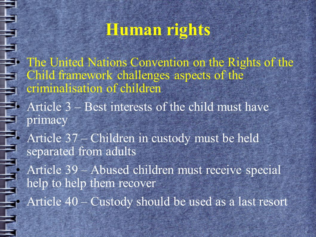 Human rights The United Nations Convention on the Rights of the Child framework challenges aspects of the criminalisation of children Article 3 – Best