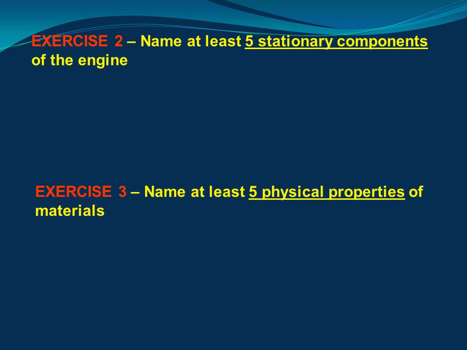 EXERCISE 2 – Name at least 5 stationary components of the engine KEY: bedplate, piston rings, fuel injector, scavenge ports, cylinder head, turbocharger, crankcase… EXERCISE 3 – Name at least 5 physical properties of materials KEY: colour, specific heat, density, thermal conductivity, electrical conductivity, coefficient of expansion, melting point…