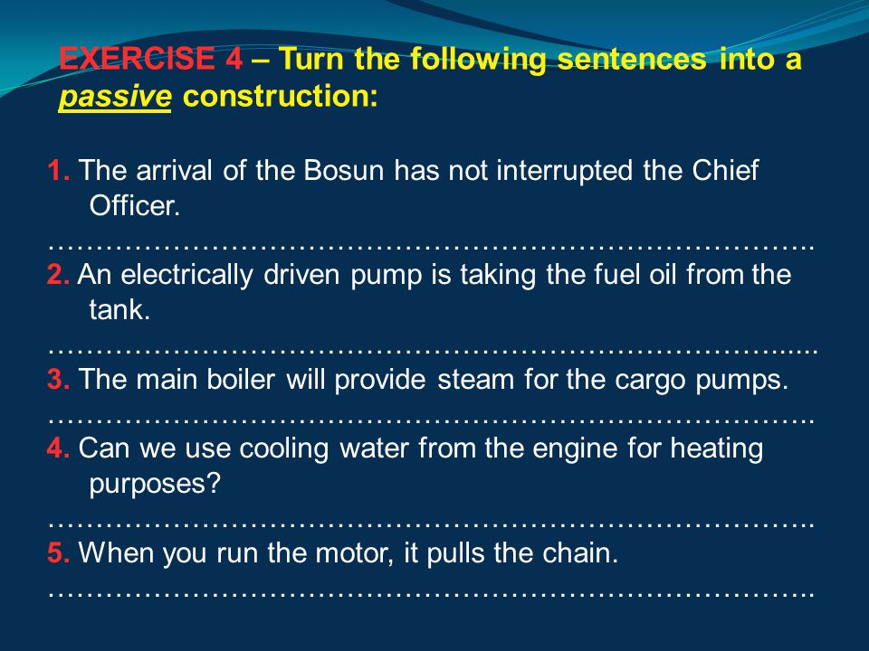 EXERCISE 4 – Turn the following sentences into a passive construction: 1.