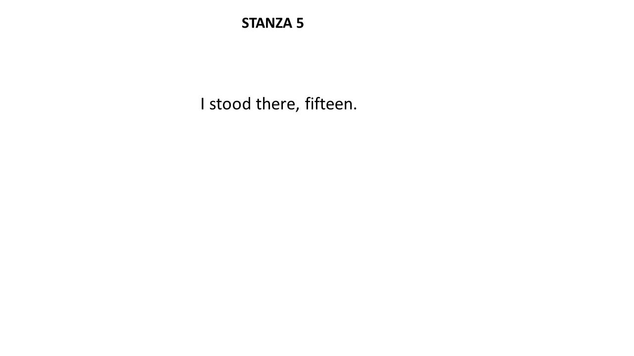 I stood there, fifteen. STANZA 5