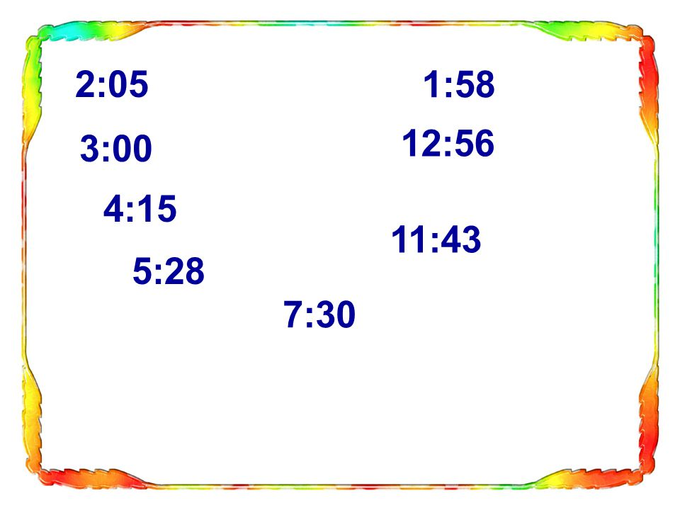 2:05 3:00 4:15 5:28 7:30 11:43 12:56 1:58