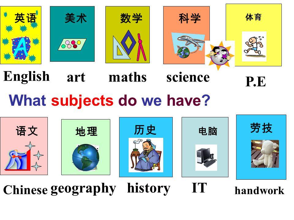 What subjects do we have? 语文 英语 美术 科学 数学 English artmaths Chinese geographyhistory science IT P.E 体育 电脑 地理 历史 劳技 handwork
