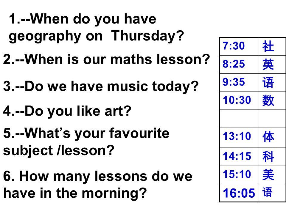 7:30 社 8:25 英 9:35 语 10:30 数 13:10 体 14:15 科 15:10 美 16:05 语 1.--When do you have geography on Thursday? 3.--Do we have music today? 4.--Do you like a