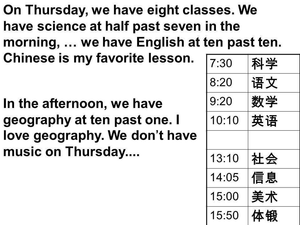 7:30 科学 8:20 语文 9:20 数学 10:10 英语 13:10 社会 14:05 信息 15:00 美术 15:50 体锻 On Thursday, we have eight classes. We have science at half past seven in the mor