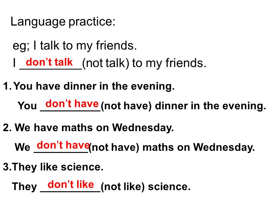 Language practice: eg; I talk to my friends. I _________(not talk) to my friends. don't talk 1.You have dinner in the evening. You __________(not have