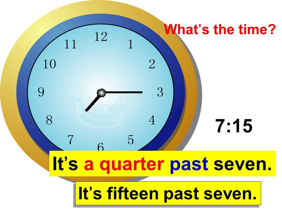 7:15 It's a quarter past seven. It's fifteen past seven. What's the time?