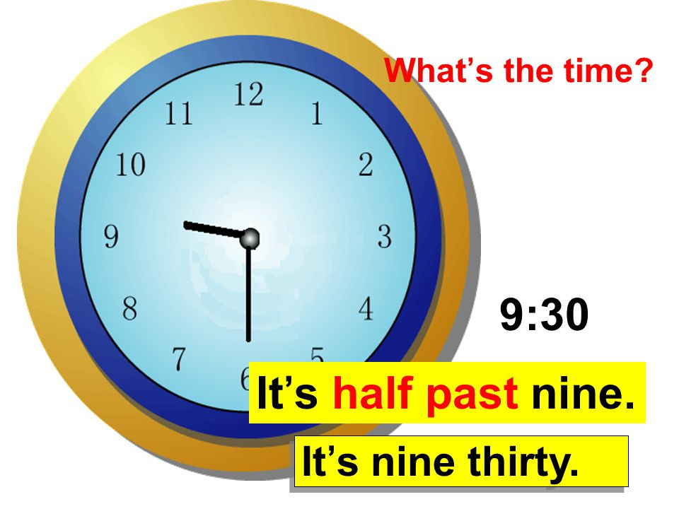 9:30 It's half past nine. It's nine thirty. What's the time?