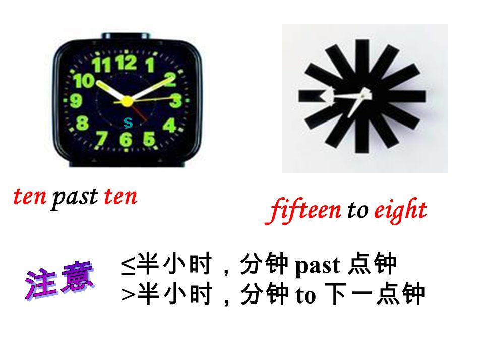 ten past ten fifteen to eight ≤ 半小时,分钟 past 点钟 > 半小时,分钟 to 下一点钟 s