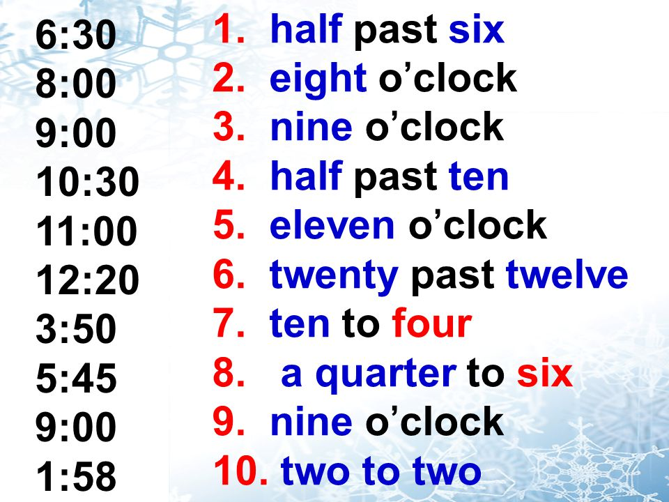 6:30 8:00 9:00 10:30 11:00 12:20 3:50 5:45 9:00 1:58 1. half past six 2. eight o'clock 3. nine o'clock 4. half past ten 5. eleven o'clock 6. twenty pa