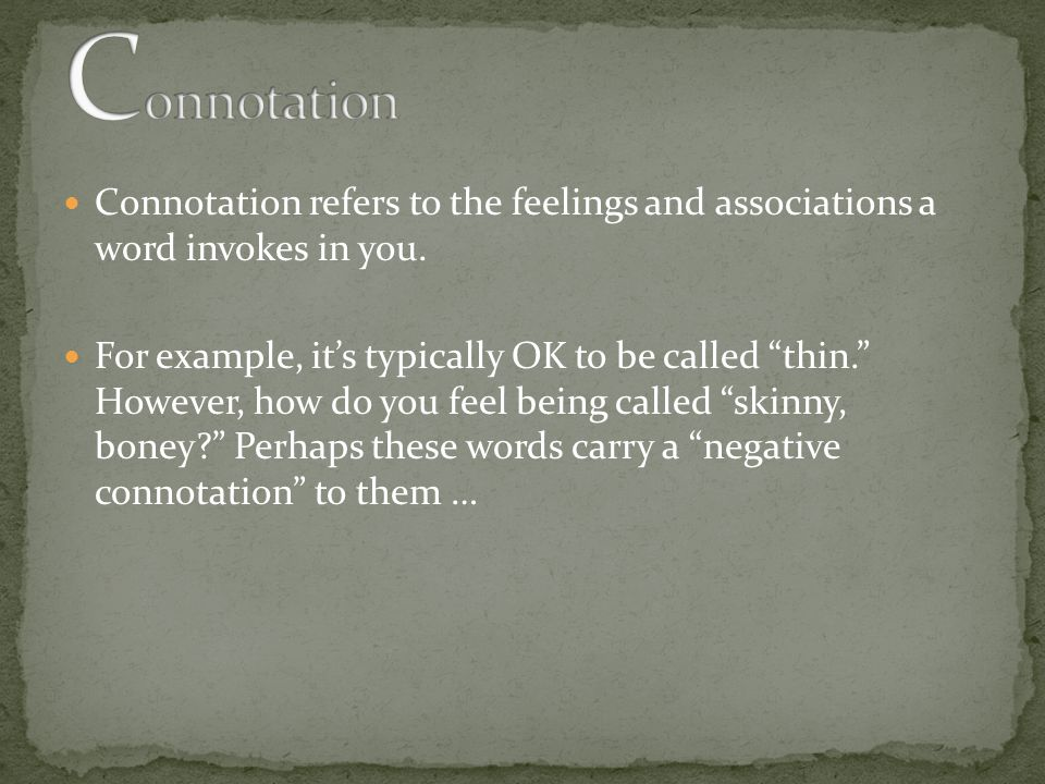 Connotation refers to the feelings and associations a word invokes in you.