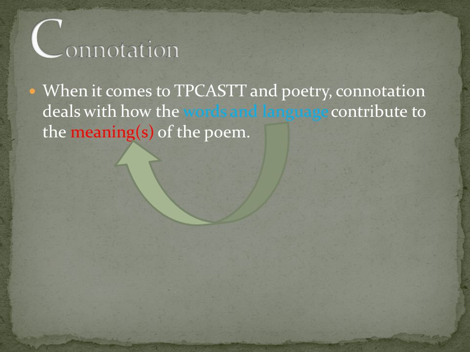 When it comes to TPCASTT and poetry, connotation deals with how the words and language contribute to the meaning(s) of the poem.