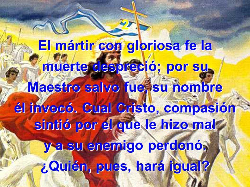 2 El mártir con gloriosa fe la muerte despreció; por su Maestro salvo fue, su nombre él invocó.