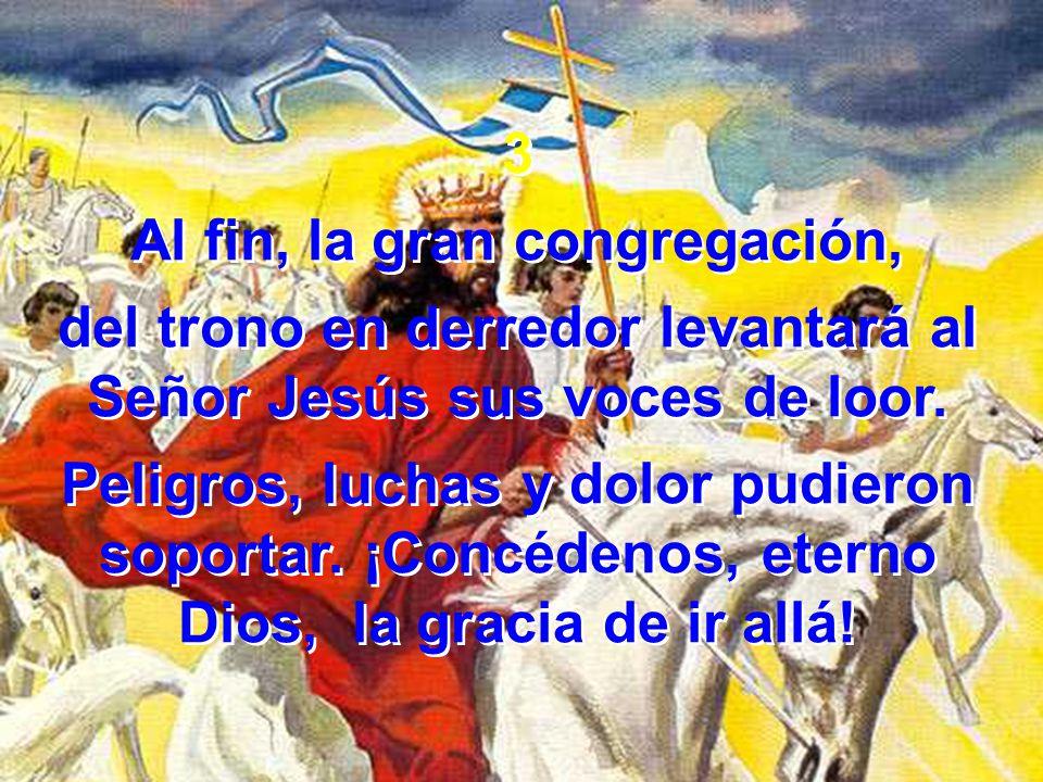 3 Al fin, la gran congregación, del trono en derredor levantará al Señor Jesús sus voces de loor.