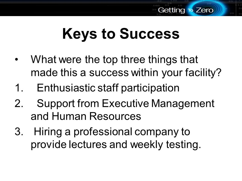 Keys to Success What were the top three things that made this a success within your facility.