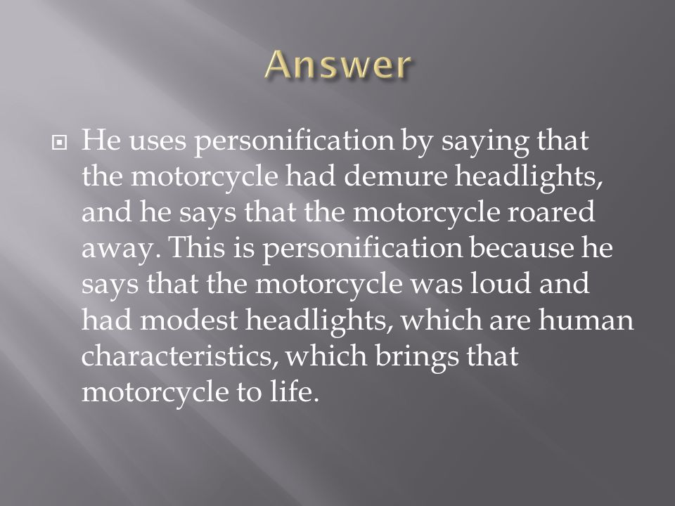  He uses personification by saying that the motorcycle had demure headlights, and he says that the motorcycle roared away. This is personification be
